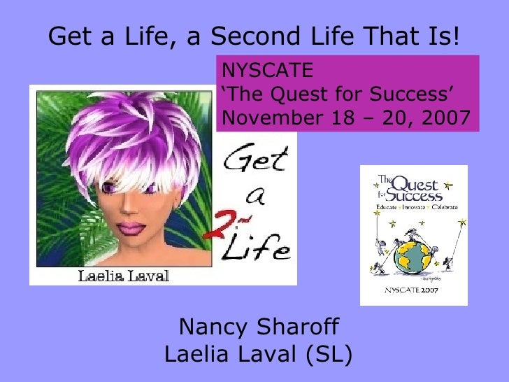 NYSCATE ' The Quest for Success' November 18 – 20, 2007 Get a Life, a Second Life That Is! Nancy Sharoff Laelia Laval (SL)