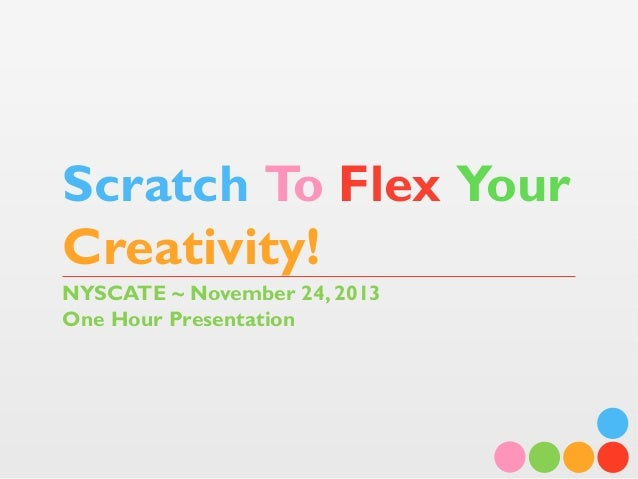Scratch To Flex Your Creativity! NYSCATE ~ November 24, 2013 One Hour Presentation
