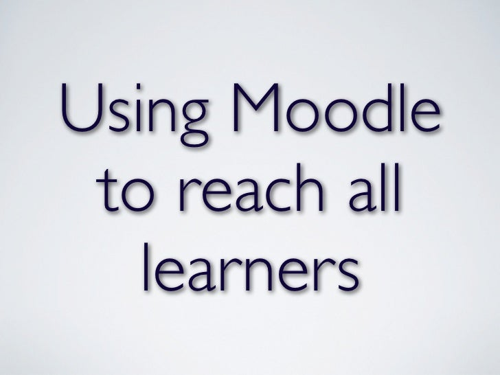 Using Moodle to reach all   learners