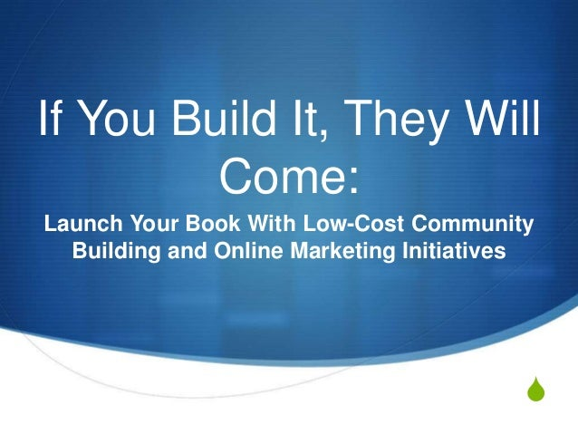 SIf You Build It, They WillCome:Launch Your Book With Low-Cost CommunityBuilding and Online Marketing Initiatives