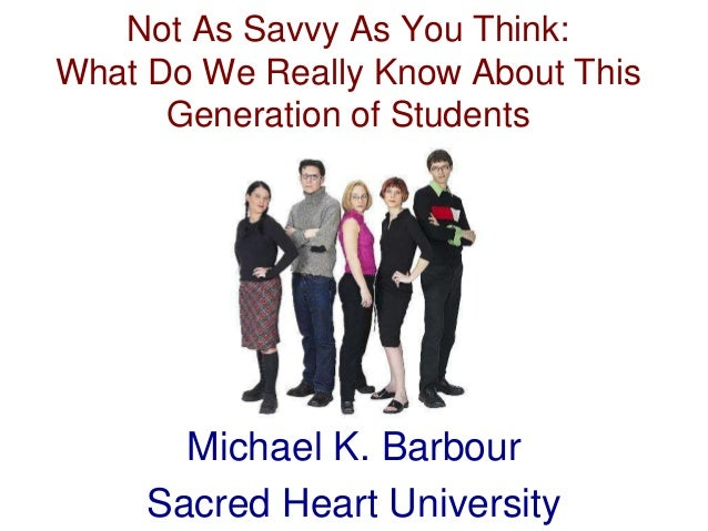 Not As Savvy As You Think: What Do We Really Know About This Generation of Students Michael K. Barbour Sacred Heart Univer...