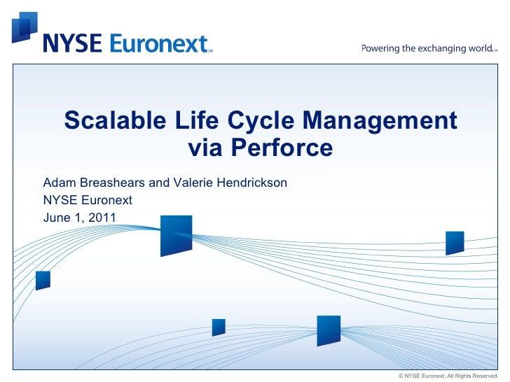 Scalable Life Cycle Management             via PerforceAdam Breashears and Valerie HendricksonNYSE EuronextJune 1, 2011   ...