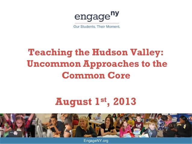 EngageNY.org Teaching the Hudson Valley: Uncommon Approaches to the Common Core August 1st, 2013