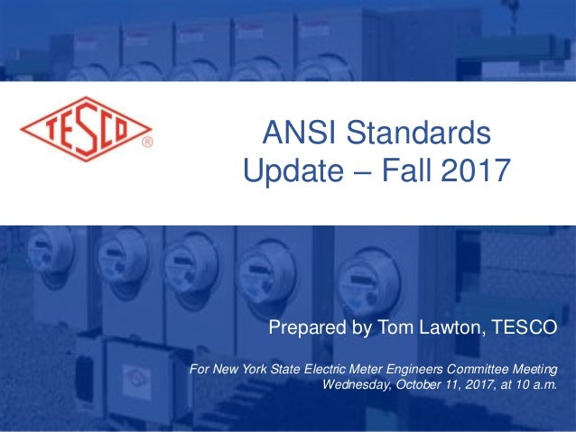 ANSI Standards Update – Fall 2017 Prepared by Tom Lawton, TESCO For New York State Electric Meter Engineers Committee Meet...