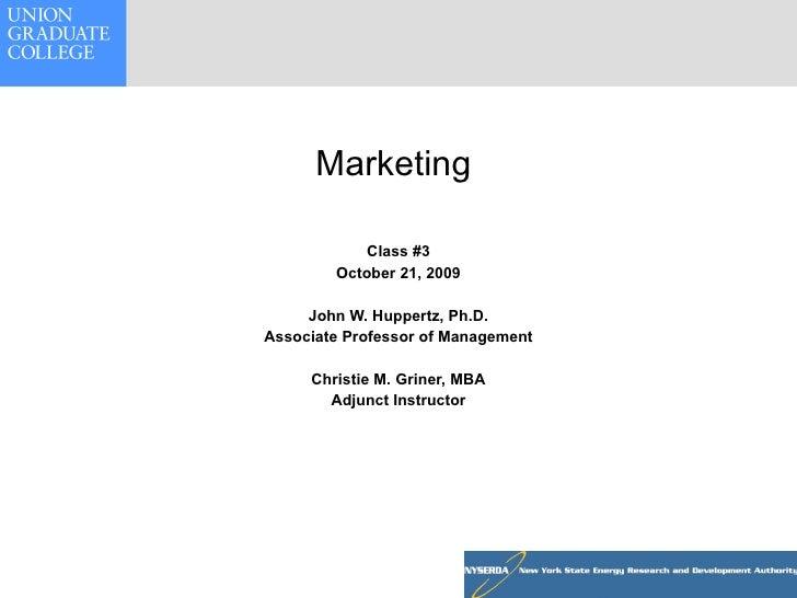 Marketing  Class #3 October 21, 2009 John W. Huppertz, Ph.D. Associate Professor of Management Christie M. Griner, MBA Adj...