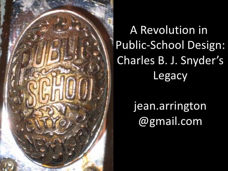 A Revolution in <br />Public-School Design:<br />Charles B. J. Snyder's<br />Legacy<br />jean.arrington<br />@gmail.com<br />