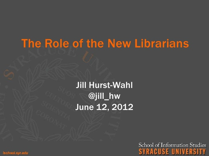 The Role of the New Librarians         Jill Hurst-Wahl              @jill_hw         June 12, 2012