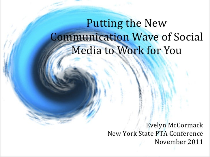 Putting the New Communication Wave of Social Media to Work for You Evelyn McCormack New York State PTA Conference November...