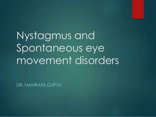 Nystagmus and  Spontaneous eye  movement disorders  DR. NAMRATA GUPTA