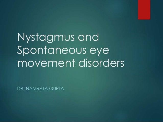 Nystagmus and  Spontaneous eye  movement disorders  DR. NAMRATA GUPTA