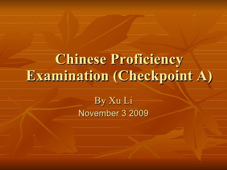 Chinese Proficiency Examination (Checkpoint A) By Xu Li November 3 2009