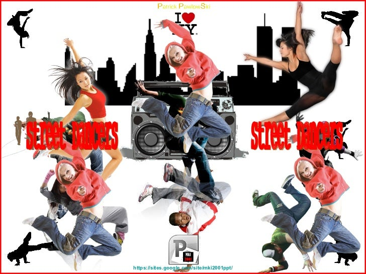 https:// sites.google.com/site/mki2001ppt/ Street Dancers Street Dancers