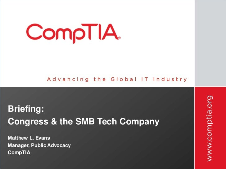 Briefing:Congress & the SMB Tech CompanyMatthew L. EvansManager, Public AdvocacyCompTIA