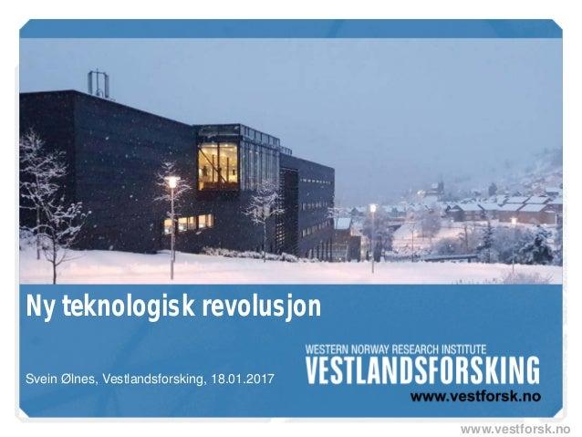www.vestforsk.no Ny teknologisk revolusjon Svein Ølnes, Vestlandsforsking, 18.01.2017