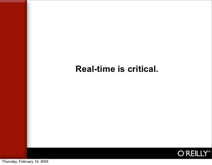 Real-time is critical.     Thursday, February 19, 2009