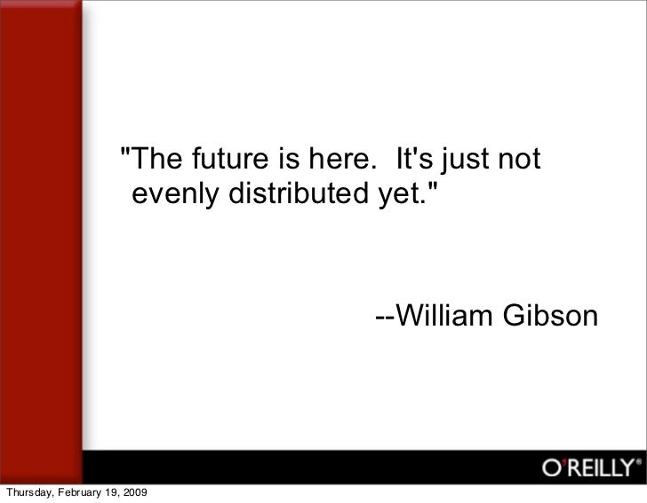 quot;The future is here. It's just not                       evenly distributed yet.quot;                                 ...