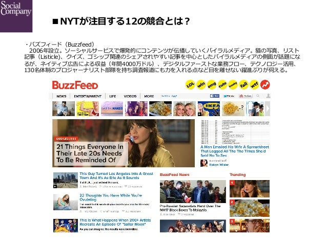 ■NYTが注⽬目する12の競合とは? ・バズフィード(Buzzfeed)  2006年年設⽴立立。ソーシャルサービスで爆発的にコンテンツが伝播していくバイラルメディア。猫の写真、リスト 記事(Listicle)、クイズ、ゴシップ関連のシェ...