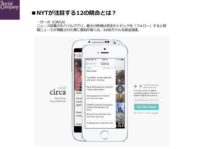 ■NYTが注⽬目する12の競合とは? ・サーカ(CIRCA) ニュース収集のモバイルアプリ。最⼤大の特徴は特定のトピックを「フォロー」すると続 報ニュースが掲載された際に通知が届く点。3400万ドルを資⾦金金調達。