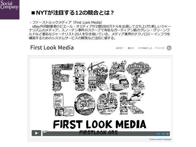 ■NYTが注⽬目する12の競合とは? ・ファーストルックメディア(First Look Media)  eBay共同創業者のピエール・オミディアが2億5000万ドルを出資して⽴立立ち上げた新しいジャー ナリズムのメディア。スノーデン事...
