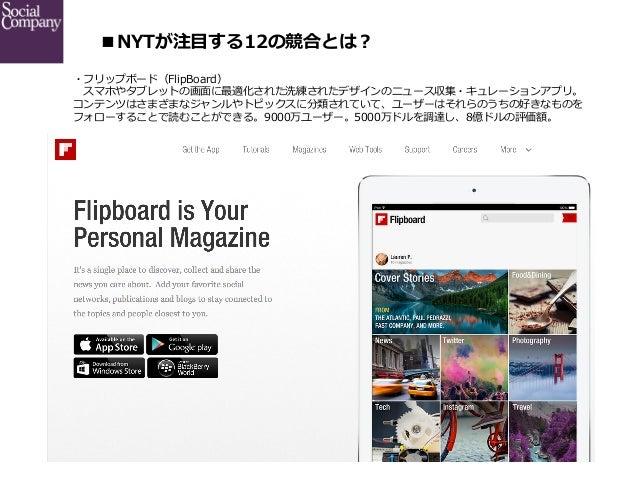 ■NYTが注⽬目する12の競合とは? ・フリップボード(FlipBoard)  スマホやタブレットの画⾯面に最適化された洗練されたデザインのニュース収集・キュレーションアプリ。 コンテンツはさまざまなジャンルやトピックスに分類されていて、...