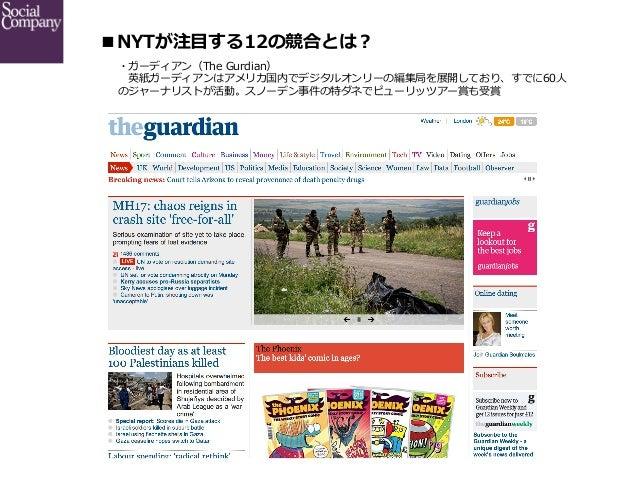 ■NYTが注⽬目する12の競合とは? ・ガーディアン(The Gurdian)  英紙ガーディアンはアメリカ国内でデジタルオンリーの編集局を展開しており、すでに60⼈人 のジャーナリストが活動。スノーデン事件の特ダネでピューリッツアー賞...