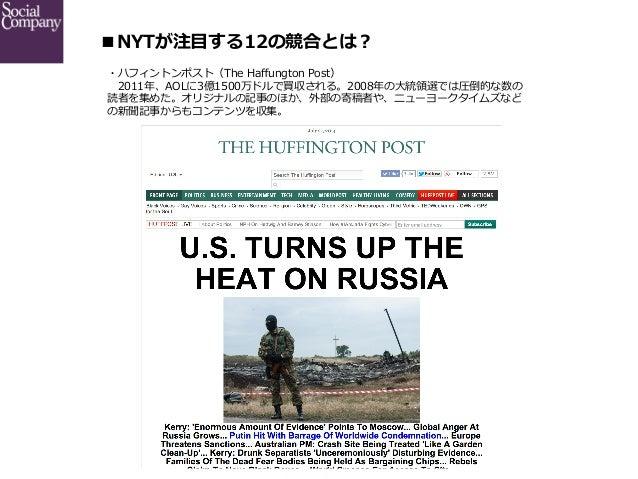■NYTが注⽬目する12の競合とは? ・ハフィントンポスト(The Haffungton Post)  2011年年、AOLに3億1500万ドルで買収される。2008年年の⼤大統領領選では圧倒的な数の 読者を集めた。オリジナルの記事のほ...