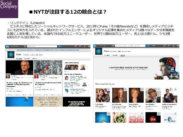 ■NYTが注⽬目する12の競合とは? ・リンクドイン(Linkedin)  ビジネスに特化したソーシャルネットワークサービス。2013年年にPulse「その後Newsleなど)を買収しメディアビジネ スにも近年年⼒力力を⼊入れている。選ば...
