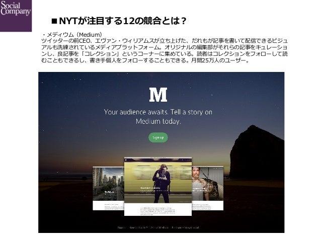 ■NYTが注⽬目する12の競合とは? ・メディウム(Medium) ツイッターの前CEO、エヴァン・ウィリアムスが⽴立立ち上げた、だれもが記事を書いて配信できるビジュ アルも洗練されているメディアプラットフォーム。オリジナルの編集部がそれら...