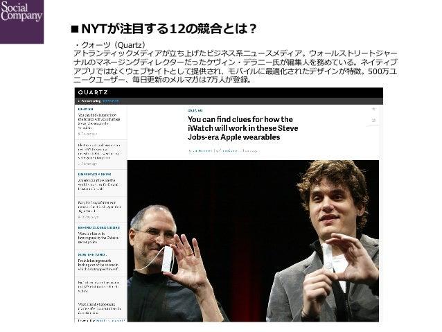 ■NYTが注⽬目する12の競合とは? ・クォーツ(Quartz) アトランティックメディアが⽴立立ち上げたビジネス系ニュースメディア。ウォールストリートジャー ナルのマネージングディレクターだったケヴィン・デラニー⽒氏が編集⼈人を務めている...