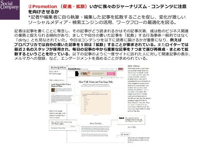 ②Promotion (促進・拡散)いかに我々のジャーナリズム・コンテンツに注意 を向けさせるか *記者や編集者に⾃自ら執筆・編集した記事を拡散することを促し、変化が激しい ソーシャルメディア・検索索エンジンの活⽤用、ワークフローの最適化...