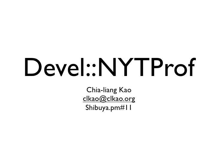 Devel::NYTProf      Chia-liang Kao     clkao@clkao.org      Shibuya.pm#11