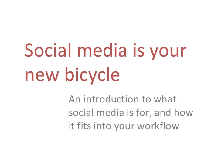 Social media is your new bicycle An introduction to what social media is for, and how it fits into your workflow