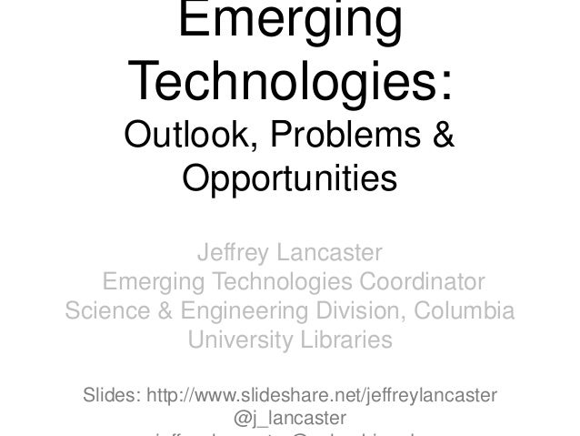 EmergingTechnologies:Outlook, Problems &OpportunitiesJeffrey LancasterEmerging Technologies CoordinatorScience & Engineeri...