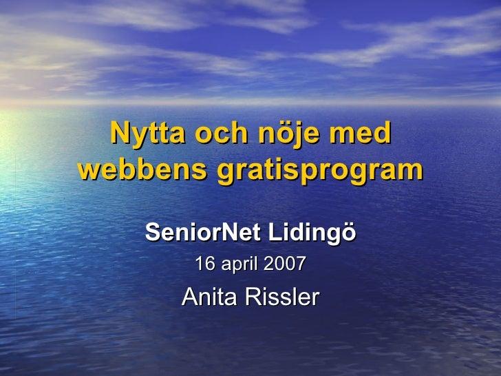 Nytta och nöje med webbens gratisprogram SeniorNet Lidingö 16 april 2007 Anita Rissler
