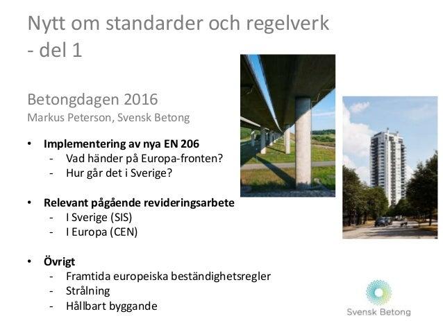 Nytt om standarder och regelverk - del 1 Betongdagen 2016 Markus Peterson, Svensk Betong • Implementering av nya EN 206 - ...