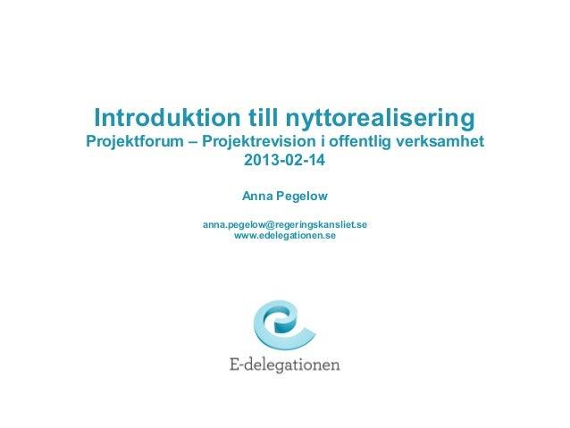 Introduktion till nyttorealiseringProjektforum – Projektrevision i offentlig verksamhet                    2013-02-14     ...