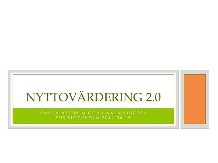 NYTTOVÄRDERING 2.0 VIVECA NYSTRÖM OCH LINNÉA SJÖGREN      SFIS STOCKHOLM 2012-04-19
