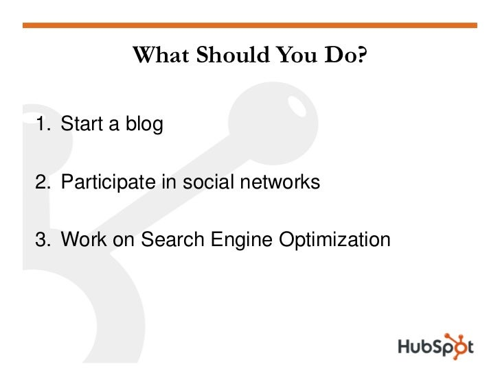 What Should You Do?  1. Start a blog  2. Participate in social networks  3. Work on Search Engine Optimization