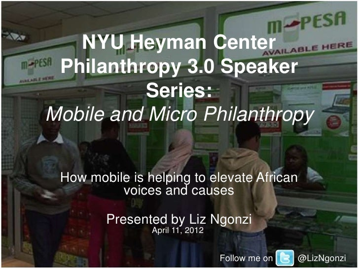 NYU Heyman Center Philanthropy 3.0 Speaker           Series:Mobile and Micro Philanthropy How mobile is helping to elevate...