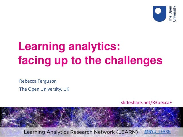 Rebecca Ferguson The Open University, UK Learning analytics: facing up to the challenges slideshare.net/R3beccaF @NYU_LEARN