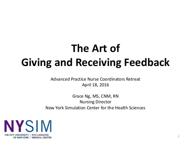 The Art of Giving and Receiving Feedback Advanced Practice Nurse Coordinators Retreat April 18, 2016 Grace Ng, MS, CNM, RN...