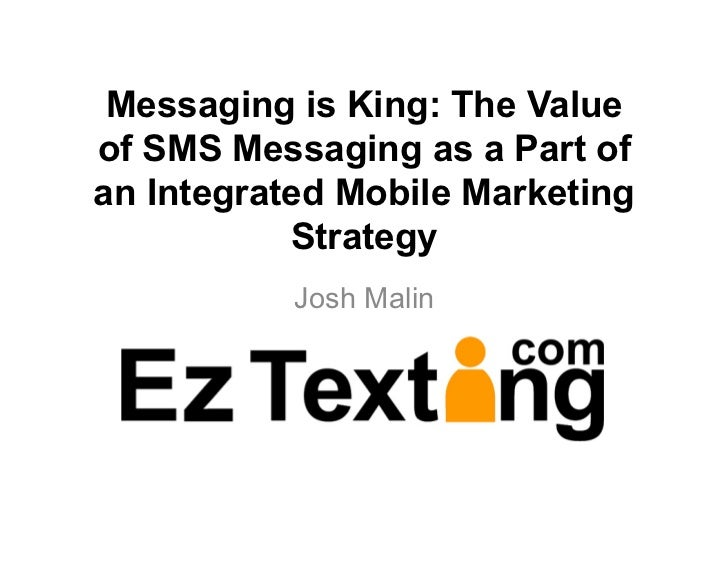 Messaging is King: The Valueof SMS Messaging as a Part ofan Integrated Mobile Marketing           Strategy           Josh ...
