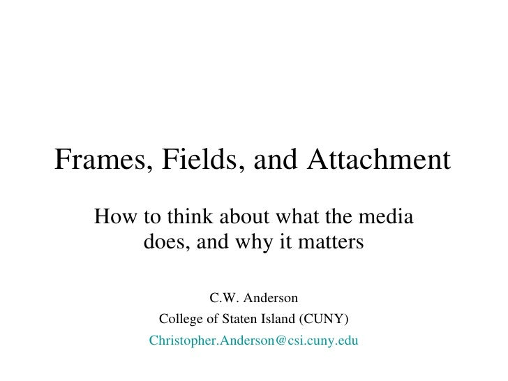 Frames, Fields, and Attachment <ul><li>How to think about what the media does, and why it matters </li></ul><ul><li>C.W. A...