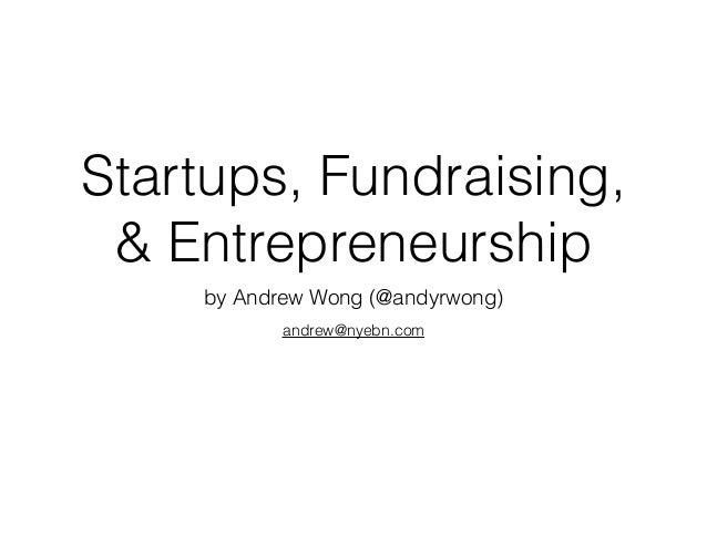 Startups, Fundraising, & Entrepreneurship by Andrew Wong (@andyrwong) andrew@nyebn.com