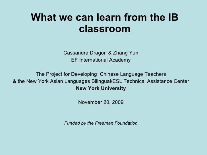 <ul><li>What we can learn from the IB classroom </li></ul><ul><li>Cassandra Dragon & Zhang Yun </li></ul><ul><li>EF Intern...