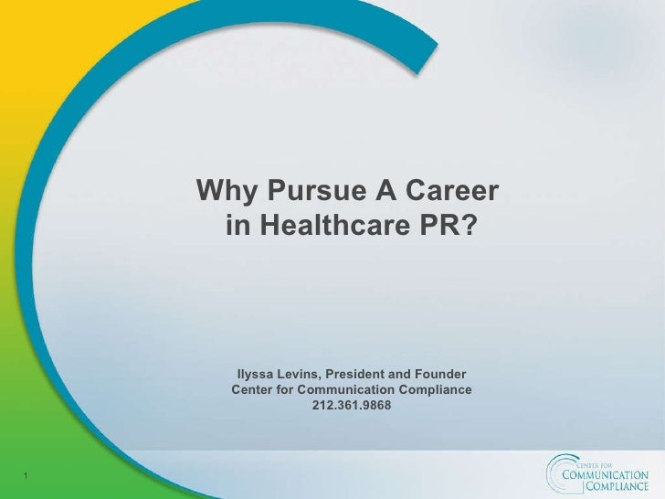 Why Pursue A Career  in Healthcare PR? Ilyssa Levins, President and Founder Center for Communication Compliance 212.361.9868