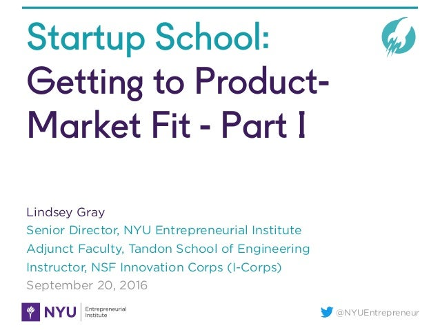 @NYUEntrepreneur Startup School: Getting to Product- Market Fit - Part I Lindsey Gray Senior Director, NYU Entrepreneurial...