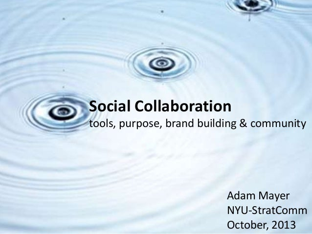 Adam Mayer NYU-StratComm October, 2013 Social Collaboration tools, purpose, brand building & community