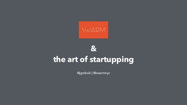 & the art of startupping @jgrebski | @swarmnyc