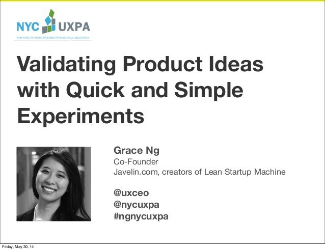 Grace Ng Co-Founder Javelin.com, creators of Lean Startup Machine @uxceo @nycuxpa #ngnycuxpa Validating Product Ideas with...